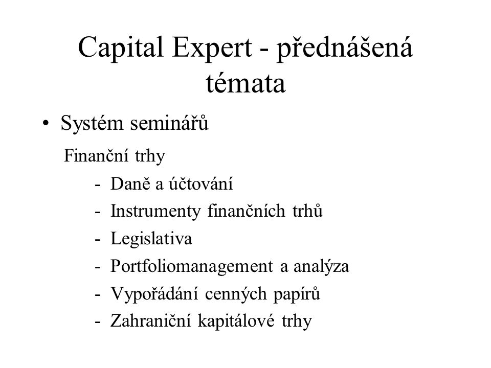 Capital Expert - přednášená témata Systém seminářů Finanční trhy - Daně a účtování - Instrumenty finančních trhů - Legislativa - Portfoliomanagement a analýza - Vypořádání cenných papírů - Zahraniční kapitálové trhy