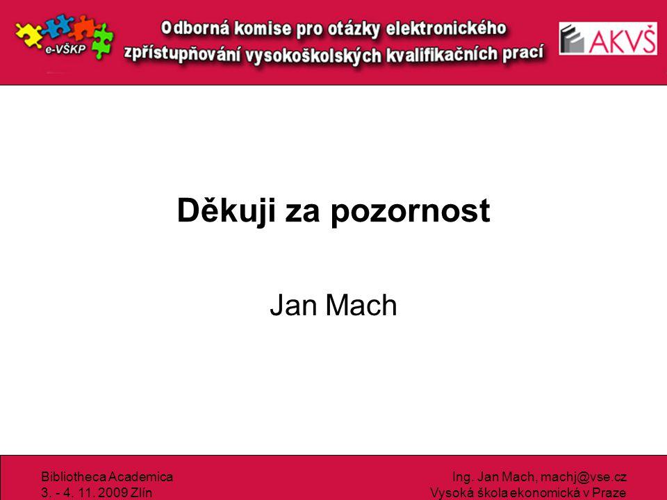 Bibliotheca Academica 3. - 4. 11. 2009 Zlín Ing. Jan Mach, machj@vse.cz Vysoká škola ekonomická v Praze Děkuji za pozornost Jan Mach
