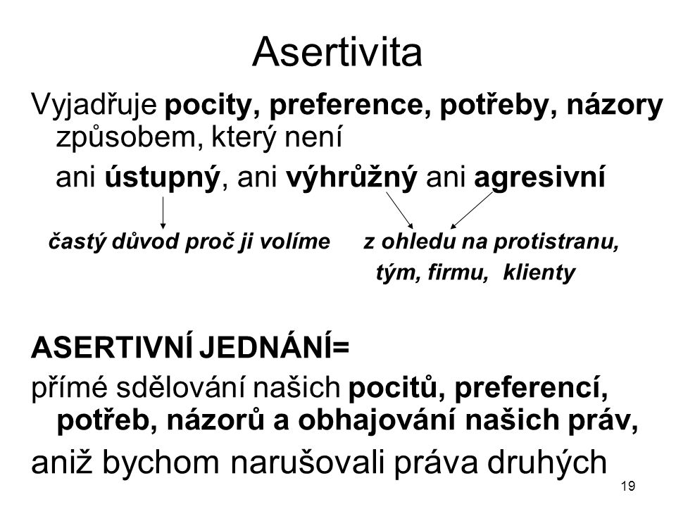 19 Asertivita Vyjadřuje pocity, preference, potřeby, názory způsobem, který není ani ústupný, ani výhrůžný ani agresivní častý důvod proč ji volíme z
