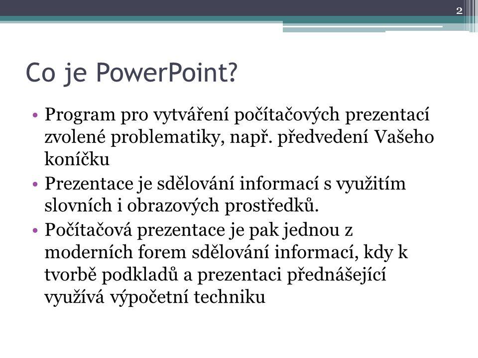 Co je PowerPoint? Program pro vytváření počítačových prezentací zvolené problematiky, např. předvedení Vašeho koníčku Prezentace je sdělování informac