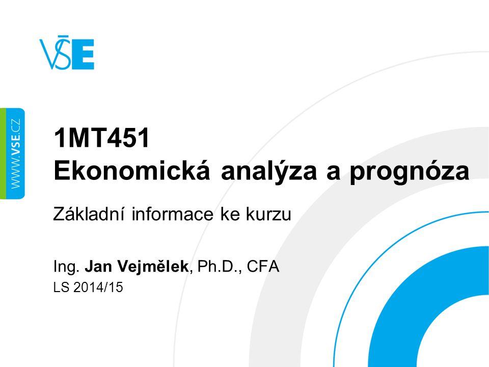 1MT451 Ekonomická analýza a prognóza Základní informace ke kurzu Ing. Jan Vejmělek, Ph.D., CFA LS 2014/15