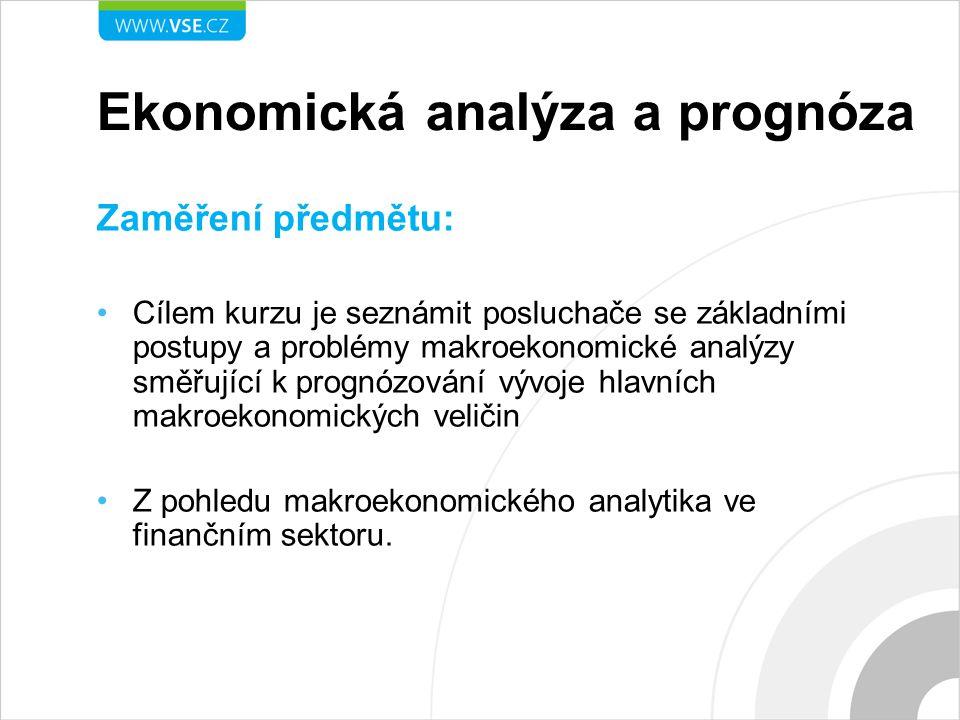 Ekonomická analýza a prognóza Obsah předmětu: Národní účty (charakteristika základních národních účtů; analýza sektorů a odvětví ) Nabídková strana ekonomiky (ekonomický růst, procesy konvergence a mezinárodní komparace) Národohospodářská poptávka Makroekonomická rovnováha Veřejné finance Měnová politika (inflace, měnový vývoj) Vnější ekonomické vztahy (zahraniční obchod, platební bilance, vnější rovnováha, zahraniční zadluženost) Trh práce Tvorba měsíčních, čtvrtletních a ročních prognóz ekonomických ukazatelů (prognostický aparát ČNB, MF, KB) Ekonomická integrace a měnové krize