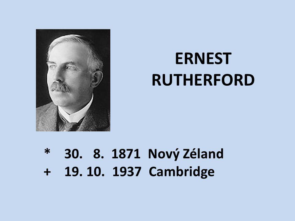 ERNEST RUTHERFORD * 30. 8. 1871 Nový Zéland + 19. 10. 1937 Cambridge
