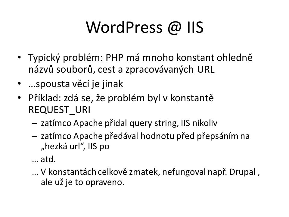 """WordPress @ IIS Typický problém: PHP má mnoho konstant ohledně názvů souborů, cest a zpracovávaných URL …spousta věcí je jinak Příklad: zdá se, že problém byl v konstantě REQUEST_URI – zatímco Apache přidal query string, IIS nikoliv – zatímco Apache předával hodnotu před přepsáním na """"hezká url , IIS po … atd."""