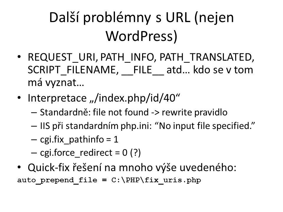 """Další problémny s URL (nejen WordPress) REQUEST_URI, PATH_INFO, PATH_TRANSLATED, SCRIPT_FILENAME, __FILE__ atd… kdo se v tom má vyznat… Interpretace """"/index.php/id/40 – Standardně: file not found -> rewrite pravidlo – IIS při standardním php.ini: No input file specified. – cgi.fix_pathinfo = 1 – cgi.force_redirect = 0 ( ) Quick-fix řešení na mnoho výše uvedeného: auto_prepend_file = C:\PHP\fix_uris.php"""