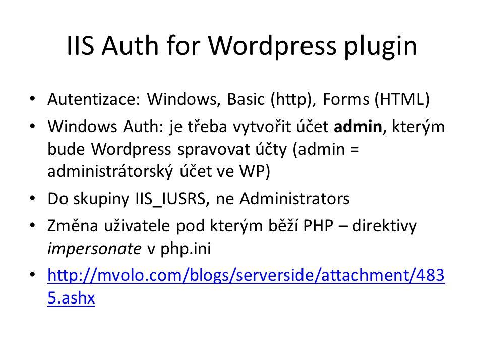 IIS Auth for Wordpress plugin Autentizace: Windows, Basic (http), Forms (HTML) Windows Auth: je třeba vytvořit účet admin, kterým bude Wordpress spravovat účty (admin = administrátorský účet ve WP) Do skupiny IIS_IUSRS, ne Administrators Změna uživatele pod kterým běží PHP – direktivy impersonate v php.ini http://mvolo.com/blogs/serverside/attachment/483 5.ashx http://mvolo.com/blogs/serverside/attachment/483 5.ashx