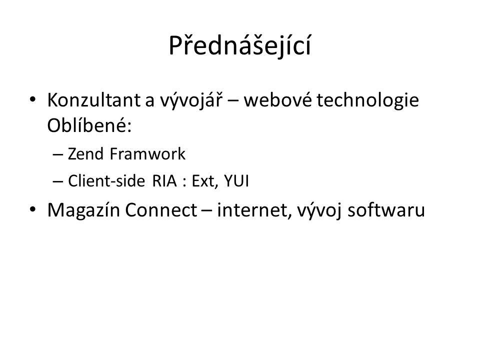 Přednášející Konzultant a vývojář – webové technologie Oblíbené: – Zend Framwork – Client-side RIA : Ext, YUI Magazín Connect – internet, vývoj softwaru