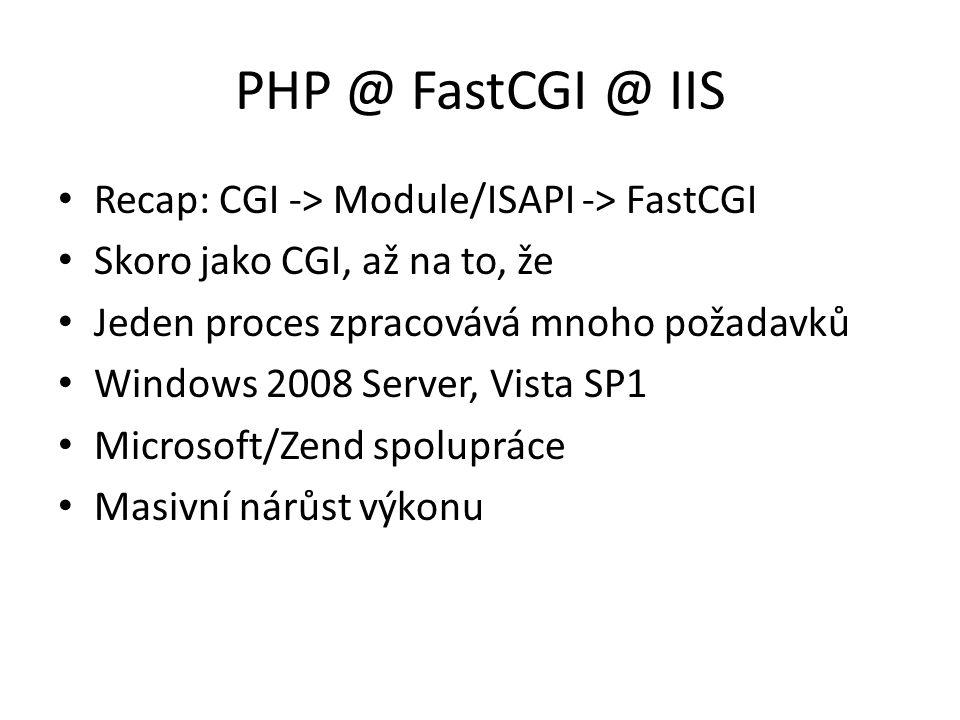 PHP @ FastCGI @ IIS Recap: CGI -> Module/ISAPI -> FastCGI Skoro jako CGI, až na to, že Jeden proces zpracovává mnoho požadavků Windows 2008 Server, Vi