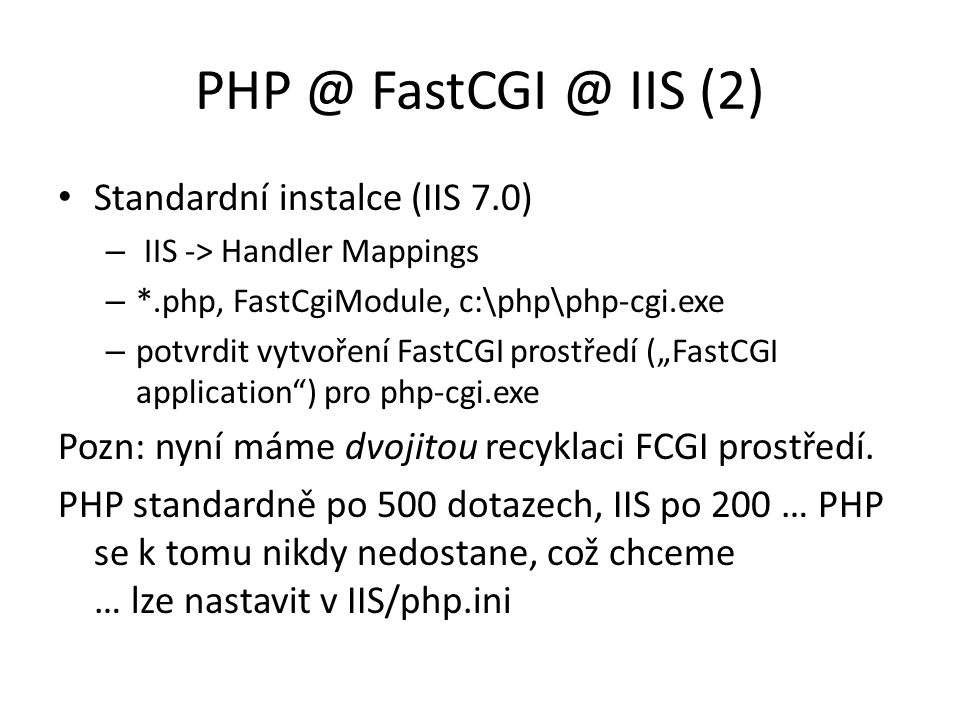 PHP @ FastCGI @ IIS (2) Standardní instalce (IIS 7.0) – IIS -> Handler Mappings – *.php, FastCgiModule, c:\php\php-cgi.exe – potvrdit vytvoření FastCG
