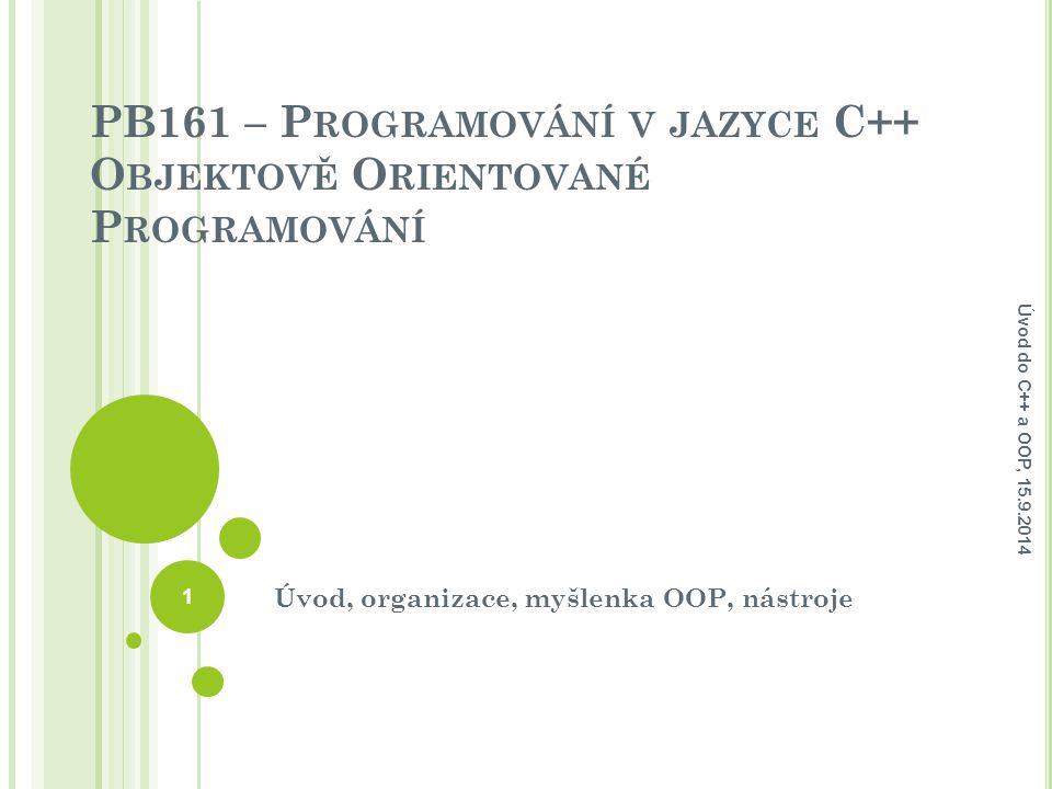 PB161 – P ROGRAMOVÁNÍ V JAZYCE C++ O BJEKTOVĚ O RIENTOVANÉ P ROGRAMOVÁNÍ Úvod, organizace, myšlenka OOP, nástroje Úvod do C++ a OOP, 15.9.2014 1