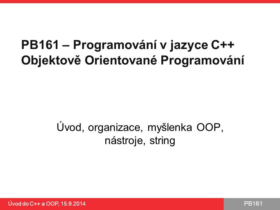 PB161 PB161 – Programování v jazyce C++ Objektově Orientované Programování Úvod, organizace, myšlenka OOP, nástroje, string Úvod do C++ a OOP, 15.9.20