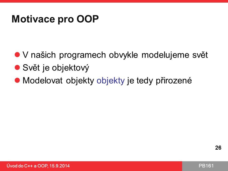 PB161 Motivace pro OOP V našich programech obvykle modelujeme svět Svět je objektový Modelovat objekty objekty je tedy přirozené Úvod do C++ a OOP, 15