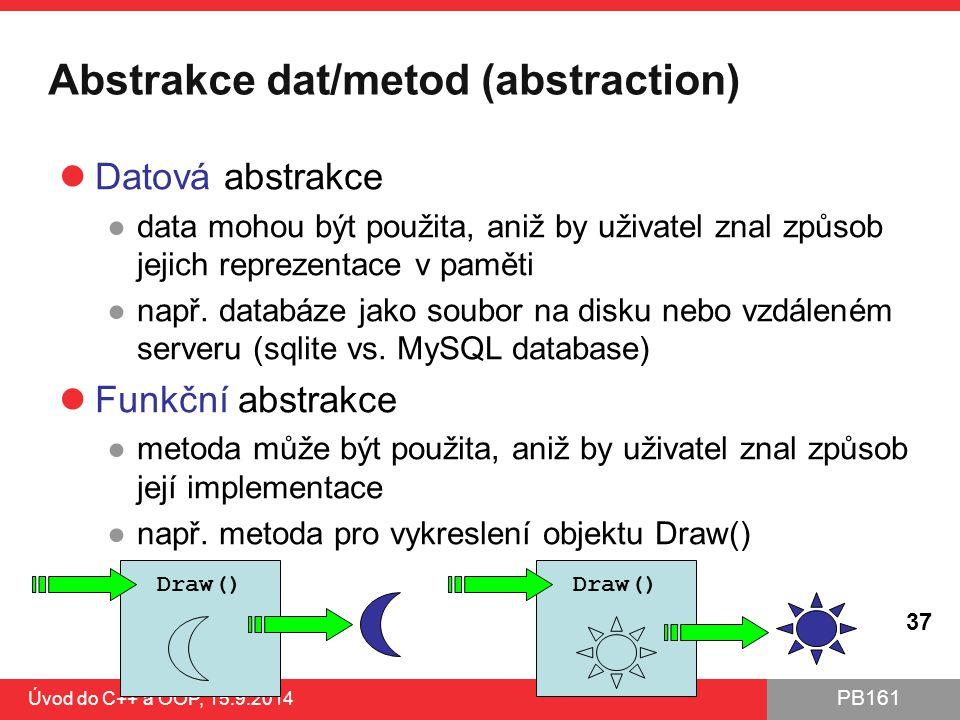 PB161 Abstrakce dat/metod (abstraction) Datová abstrakce ●data mohou být použita, aniž by uživatel znal způsob jejich reprezentace v paměti ●např. dat