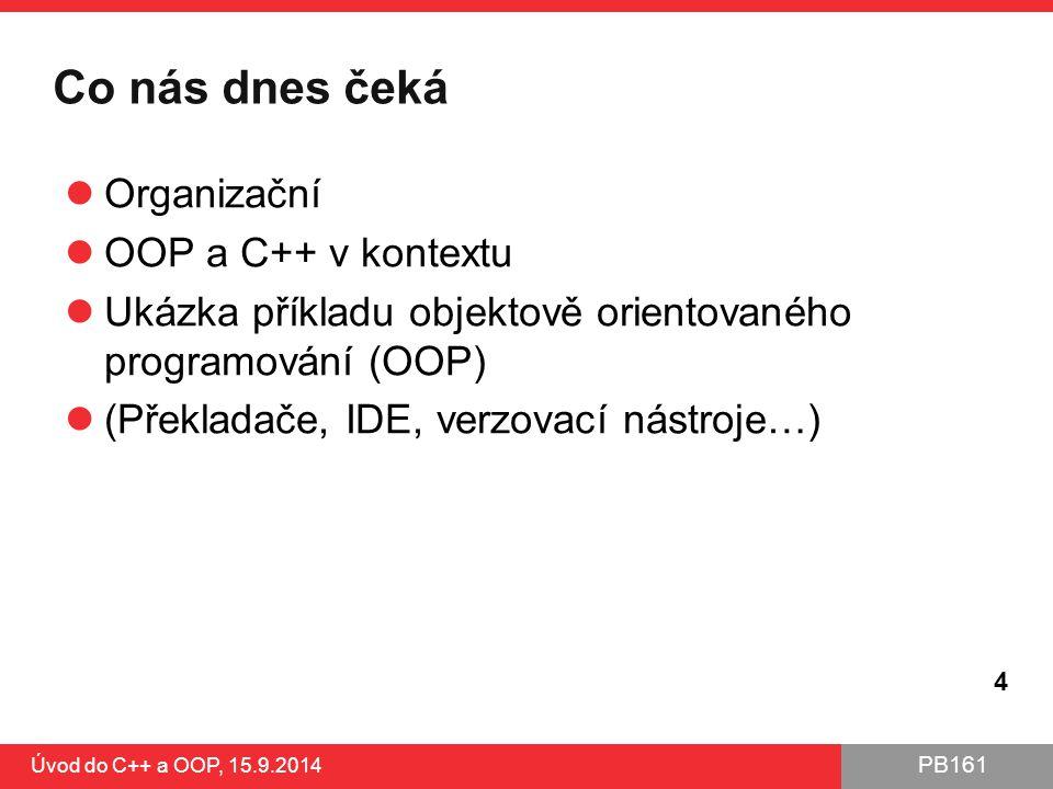 PB161 Co nás dnes čeká Organizační OOP a C++ v kontextu Ukázka příkladu objektově orientovaného programování (OOP) (Překladače, IDE, verzovací nástroj