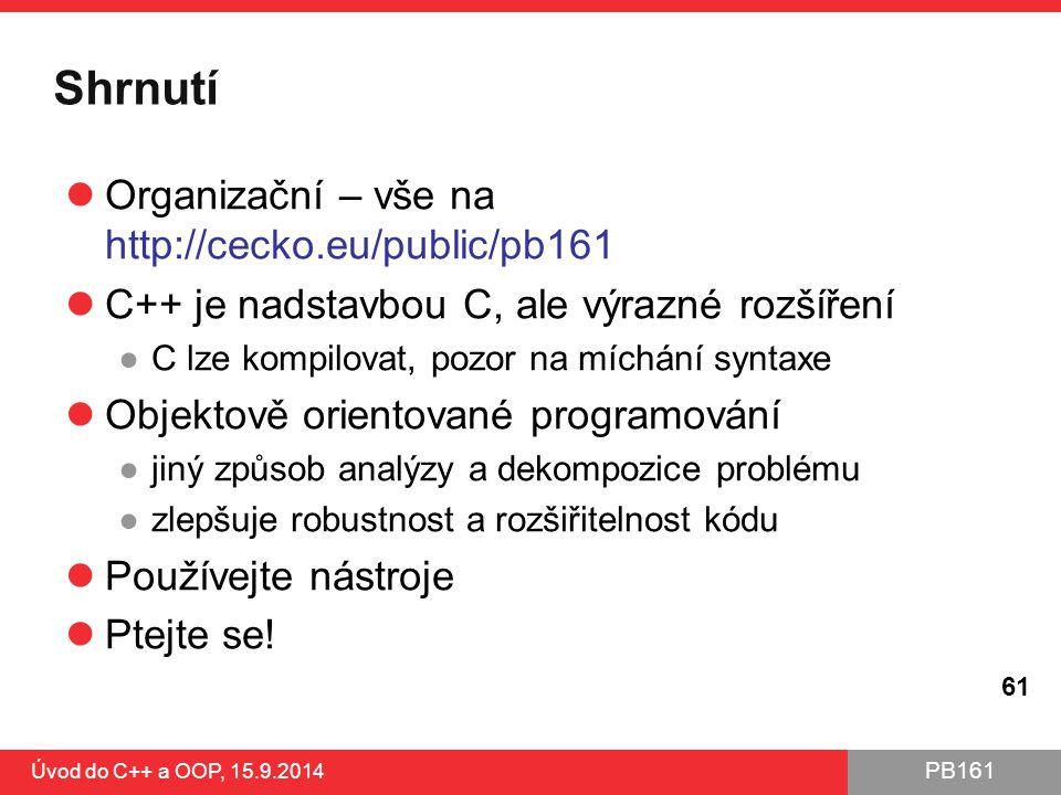 PB161 Shrnutí Organizační – vše na http://cecko.eu/public/pb161 C++ je nadstavbou C, ale výrazné rozšíření ●C lze kompilovat, pozor na míchání syntaxe