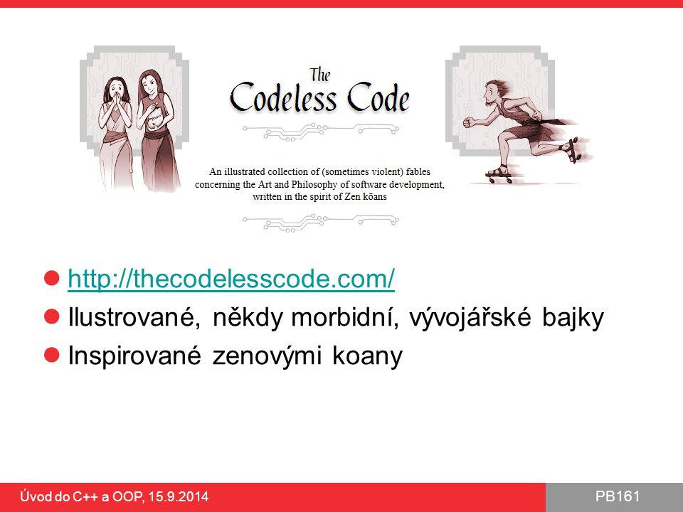 PB161 http://thecodelesscode.com/ Ilustrované, někdy morbidní, vývojářské bajky Inspirované zenovými koany Úvod do C++ a OOP, 15.9.2014