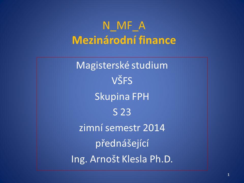 N_MF_A Mezinárodní finance Magisterské studium VŠFS Skupina FPH S 23 zimní semestr 2014 přednášející Ing. Arnošt Klesla Ph.D. 1