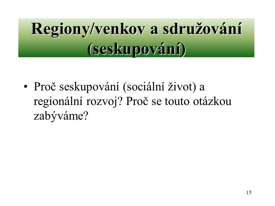 15 Regiony/venkov a sdružování (seskupování) Proč seskupování (sociální život) a regionální rozvoj? Proč se touto otázkou zabýváme?