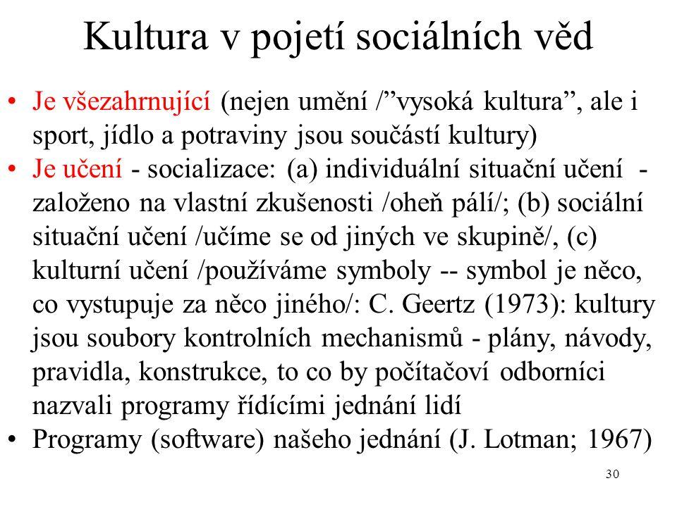 """30 Kultura v pojetí sociálních věd Je všezahrnující (nejen umění /""""vysoká kultura"""", ale i sport, jídlo a potraviny jsou součástí kultury) Je učení - s"""