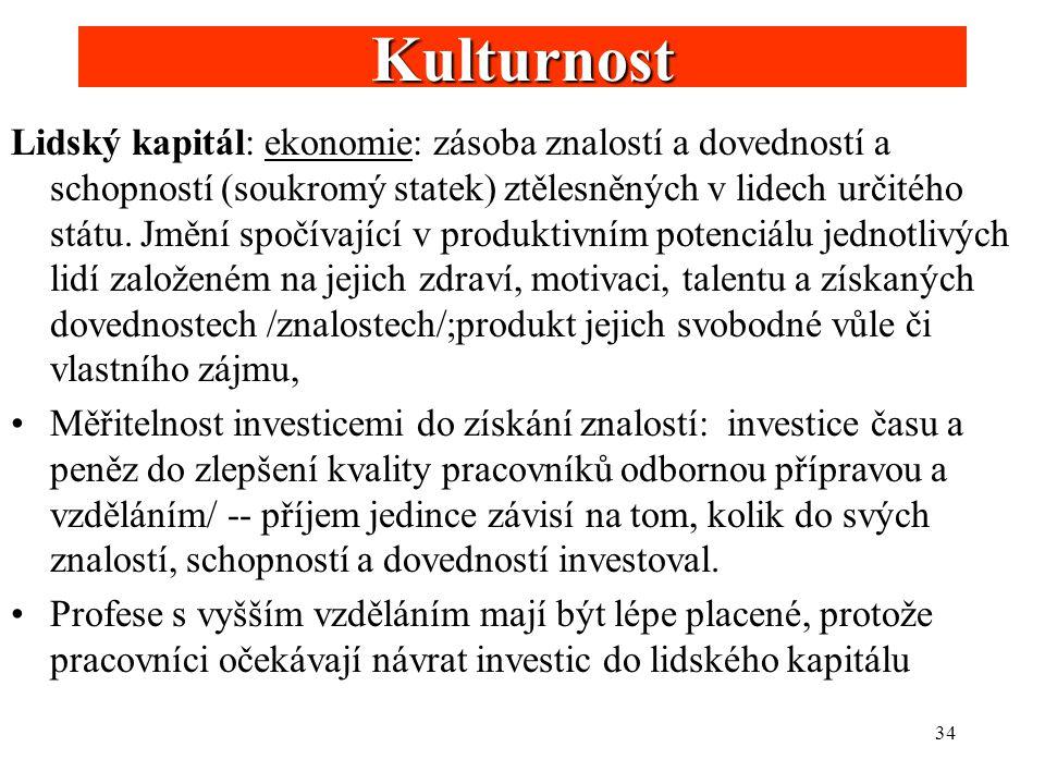 34 Kulturnost Lidský kapitál: ekonomie: zásoba znalostí a dovedností a schopností (soukromý statek) ztělesněných v lidech určitého státu. Jmění spočív