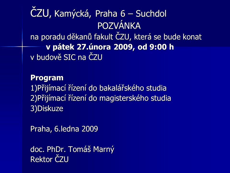 ČZU, Kamýcká, Praha 6 – Suchdol POZVÁNKA POZVÁNKA na poradu děkanů fakult ČZU, která se bude konat v pátek 27.února 2009, od 9:00 h v pátek 27.února 2009, od 9:00 h v budově SIC na ČZU Program 1)Přijímací řízení do bakalářského studia 2)Přijímací řízení do magisterského studia 3)Diskuze Praha, 6.ledna 2009 doc.
