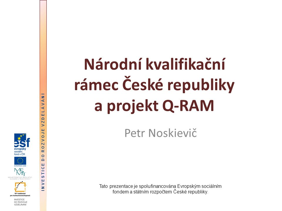 Národní kvalifikační rámec České republiky a projekt Q-RAM Petr Noskievič Tato prezentace je spolufinancována Evropským sociálním fondem a státním rozpočtem České republiky.