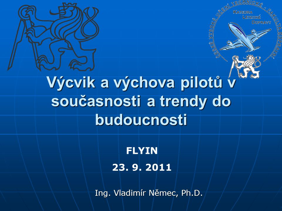 Ing. Vladimír Němec, Ph.D. Výcvik a výchova pilotů v současnosti a trendy do budoucnosti FLYIN 23. 9. 2011