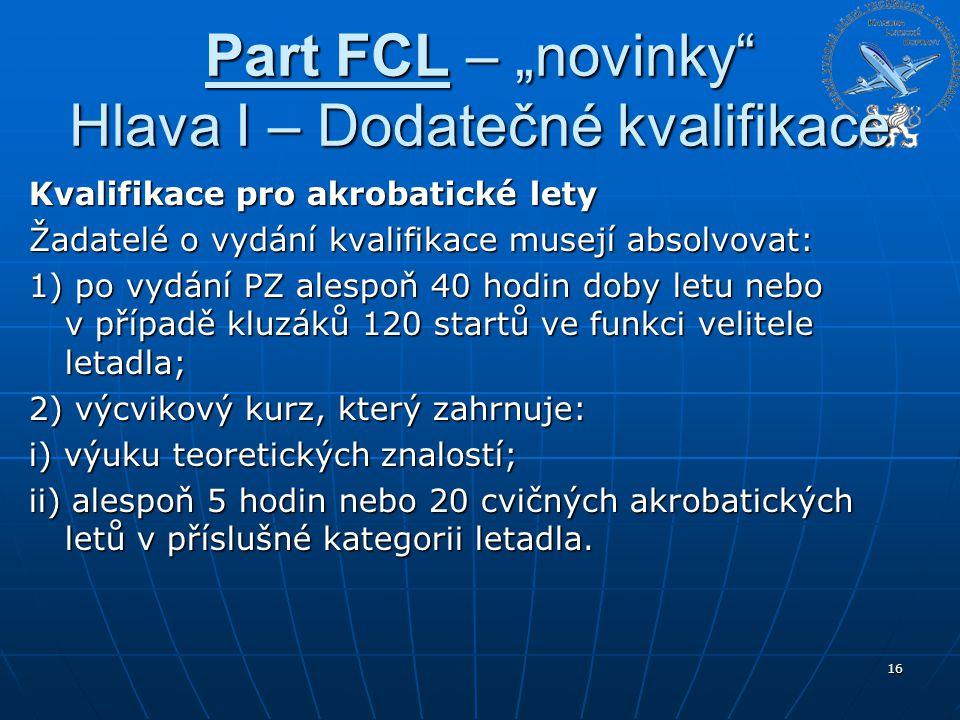 """Part FCL – """"novinky"""" Hlava I – Dodatečné kvalifikace Kvalifikace pro akrobatické lety Žadatelé o vydání kvalifikace musejí absolvovat: 1) po vydání PZ"""
