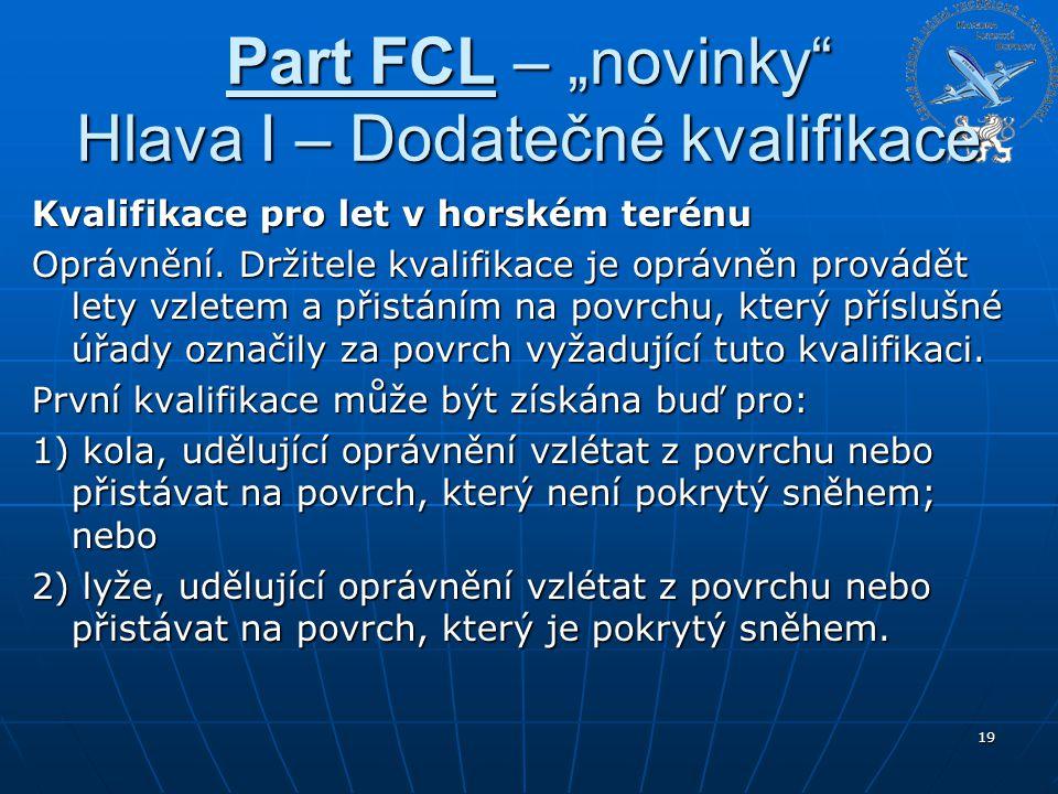 """Part FCL – """"novinky"""" Hlava I – Dodatečné kvalifikace Kvalifikace pro let v horském terénu Oprávnění. Držitele kvalifikace je oprávněn provádět lety vz"""
