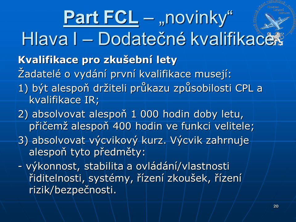 """Part FCL – """"novinky"""" Hlava I – Dodatečné kvalifikace Kvalifikace pro zkušební lety Žadatelé o vydání první kvalifikace musejí: 1) být alespoň držiteli"""