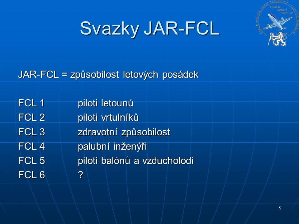 5 Svazky JAR-FCL JAR-FCL = způsobilost letových posádek FCL 1 piloti letounů FCL 2 piloti vrtulníků FCL 3zdravotní způsobilost FCL 4palubní inženýři F