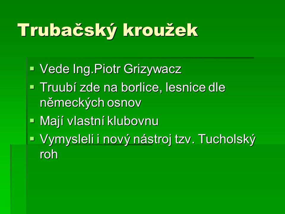 Trubačský kroužek  Vede Ing.Piotr Grizywacz  Truubí zde na borlice, lesnice dle německých osnov  Mají vlastní klubovnu  Vymysleli i nový nástroj tzv.
