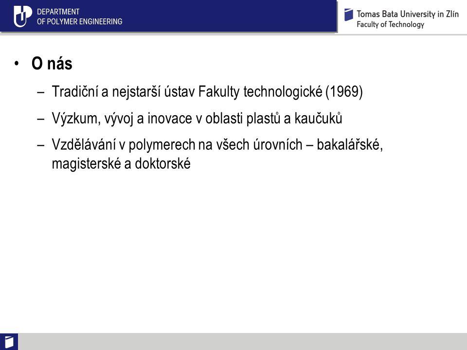 O nás –Tradiční a nejstarší ústav Fakulty technologické (1969) –Výzkum, vývoj a inovace v oblasti plastů a kaučuků –Vzdělávání v polymerech na všech úrovních – bakalářské, magisterské a doktorské