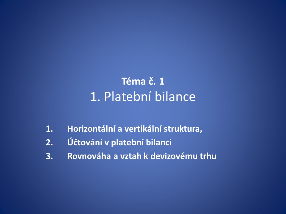 Téma č. 1 1. Platební bilance 1.Horizontální a vertikální struktura, 2.Účtování v platební bilanci 3.Rovnováha a vztah k devizovému trhu
