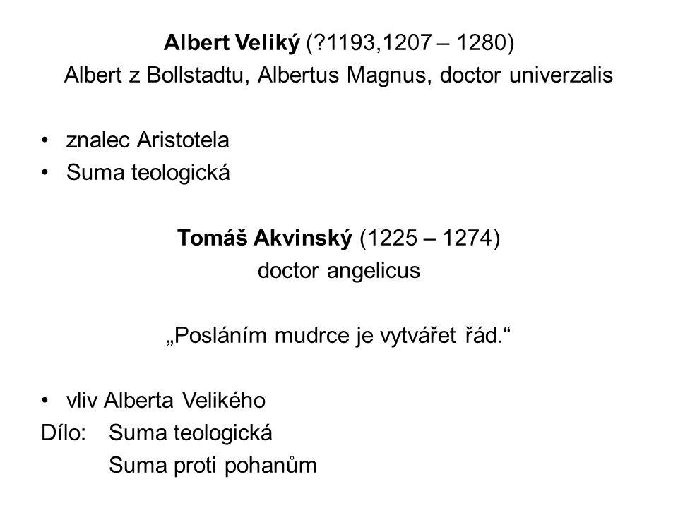 """Albert Veliký ( 1193,1207 – 1280) Albert z Bollstadtu, Albertus Magnus, doctor univerzalis znalec Aristotela Suma teologická Tomáš Akvinský (1225 – 1274) doctor angelicus """"Posláním mudrce je vytvářet řád. vliv Alberta Velikého Dílo: Suma teologická Suma proti pohanům"""
