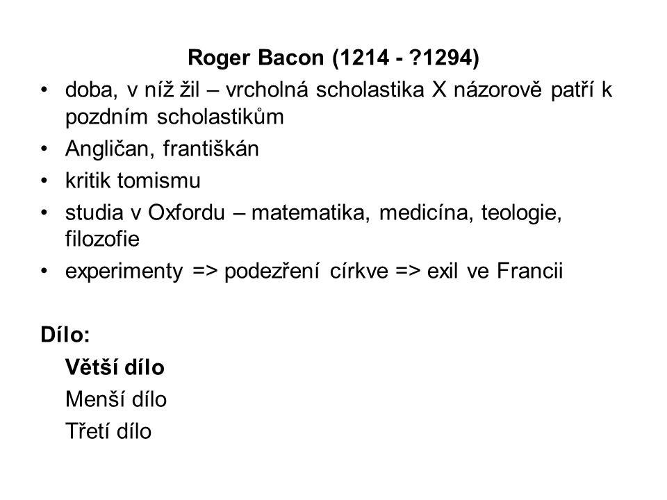 Roger Bacon (1214 - 1294) doba, v níž žil – vrcholná scholastika X názorově patří k pozdním scholastikům Angličan, františkán kritik tomismu studia v Oxfordu – matematika, medicína, teologie, filozofie experimenty => podezření církve => exil ve Francii Dílo: Větší dílo Menší dílo Třetí dílo