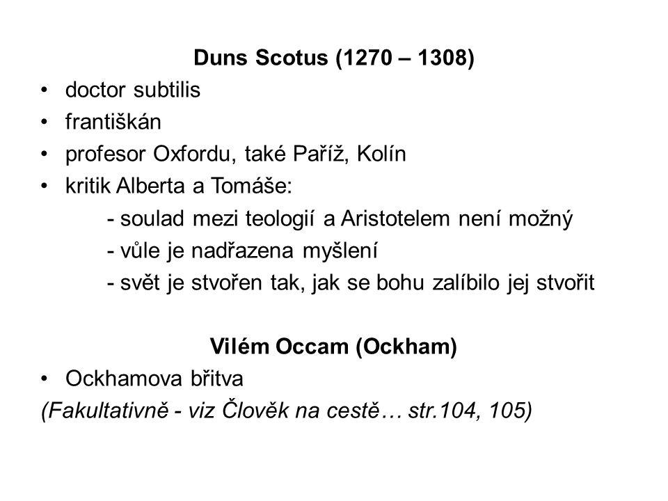 Duns Scotus (1270 – 1308) doctor subtilis františkán profesor Oxfordu, také Paříž, Kolín kritik Alberta a Tomáše: - soulad mezi teologií a Aristotelem není možný - vůle je nadřazena myšlení - svět je stvořen tak, jak se bohu zalíbilo jej stvořit Vilém Occam (Ockham) Ockhamova břitva (Fakultativně - viz Člověk na cestě… str.104, 105)