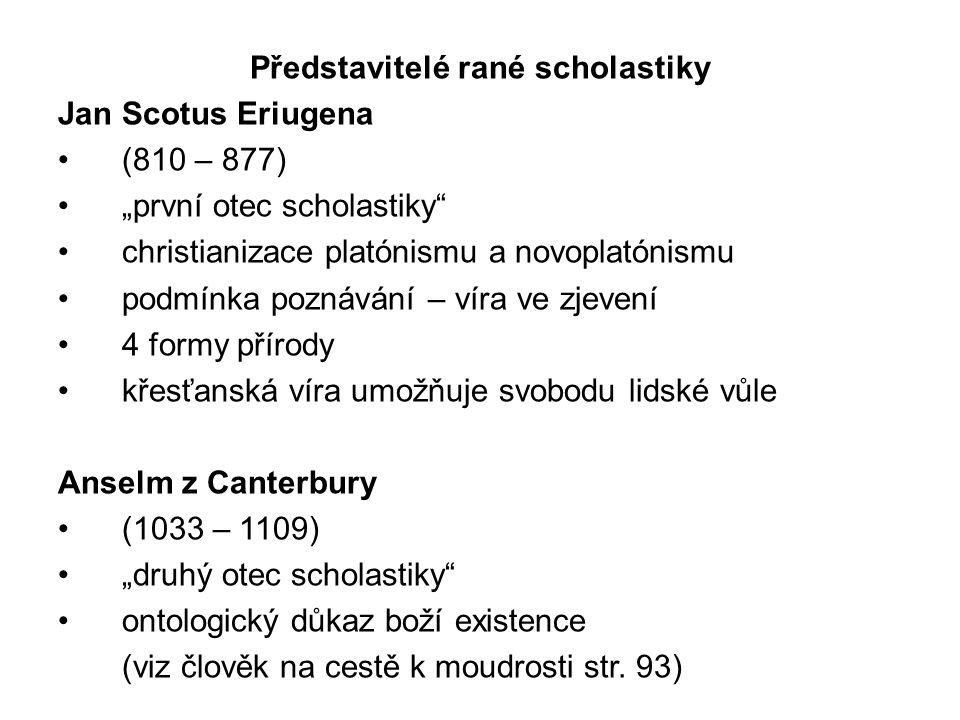"""Představitelé rané scholastiky Jan Scotus Eriugena (810 – 877) """"první otec scholastiky christianizace platónismu a novoplatónismu podmínka poznávání – víra ve zjevení 4 formy přírody křesťanská víra umožňuje svobodu lidské vůle Anselm z Canterbury (1033 – 1109) """"druhý otec scholastiky ontologický důkaz boží existence (viz člověk na cestě k moudrosti str."""