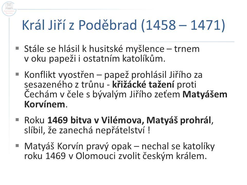 Král Jiří z Poděbrad (1458 – 1471)  Stále se hlásil k husitské myšlence – trnem v oku papeži i ostatním katolíkům.  Konflikt vyostřen – papež prohlá