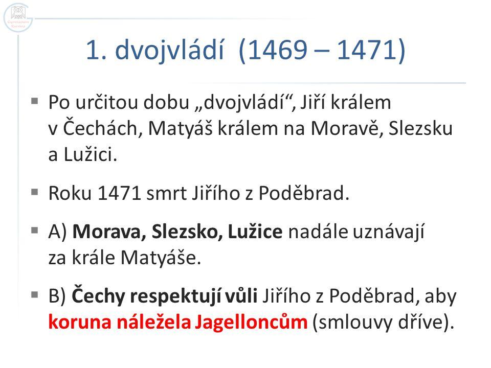 """1. dvojvládí (1469 – 1471)  Po určitou dobu """"dvojvládí"""", Jiří králem v Čechách, Matyáš králem na Moravě, Slezsku a Lužici.  Roku 1471 smrt Jiřího z"""