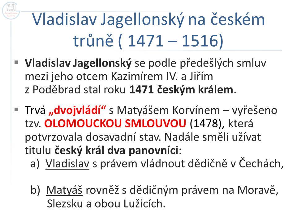 Vladislav Jagellonský na českém trůně ( 1471 – 1516)  Vladislav Jagellonský se podle předešlých smluv mezi jeho otcem Kazimírem IV. a Jiřím z Poděbra