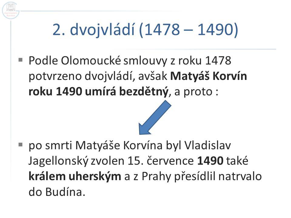 2. dvojvládí (1478 – 1490)  Podle Olomoucké smlouvy z roku 1478 potvrzeno dvojvládí, avšak Matyáš Korvín roku 1490 umírá bezdětný, a proto :  po smr