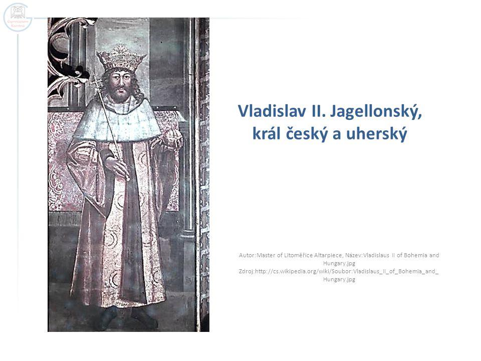 Vladislav II. Jagellonský, král český a uherský Autor:Master of Litoměřice Altarpiece, Název:Vladislaus II of Bohemia and Hungary.jpg Zdroj:http://cs.