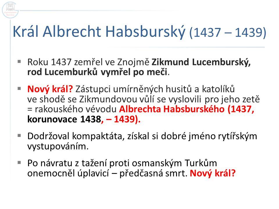 Král Albrecht Habsburský (1437 – 1439)  Roku 1437 zemřel ve Znojmě Zikmund Lucemburský, rod Lucemburků vymřel po meči.  Nový král? Zástupci umírněný