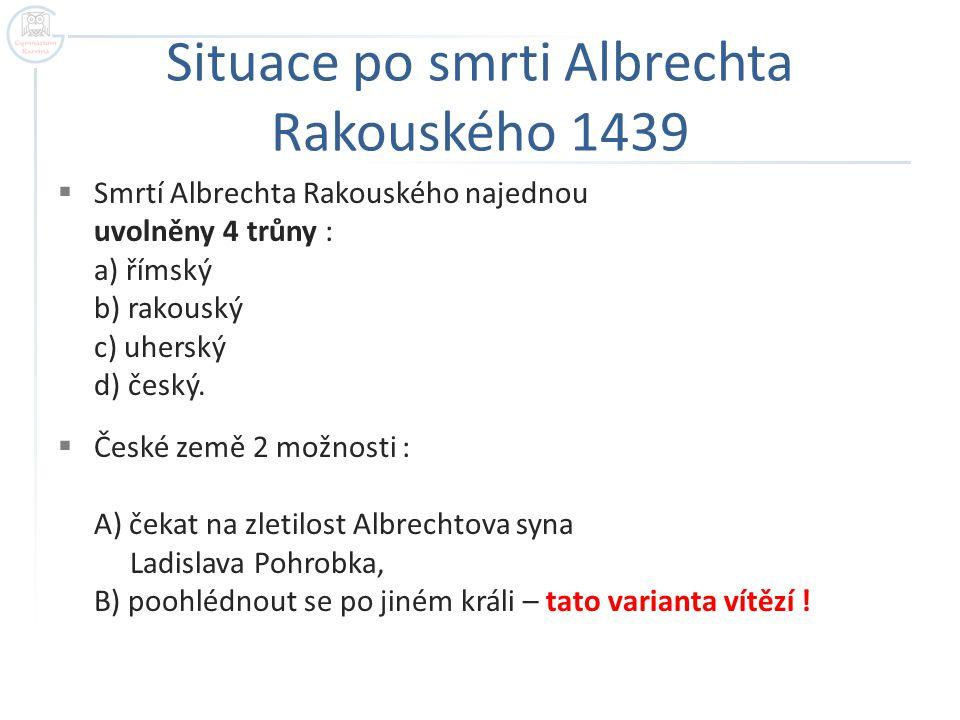 Situace po smrti Albrechta Rakouského 1439  Smrtí Albrechta Rakouského najednou uvolněny 4 trůny : a) římský b) rakouský c) uherský d) český.  České