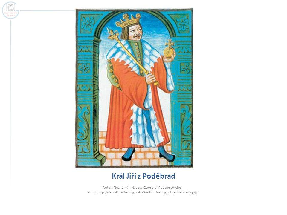 Král Jiří z Poděbrad Autor: Neznámý, Název::Georg of Podebrady.jpg Zdroj:http://cs.wikipedia.org/wiki/Soubor:Georg_of_Podebrady.jpg