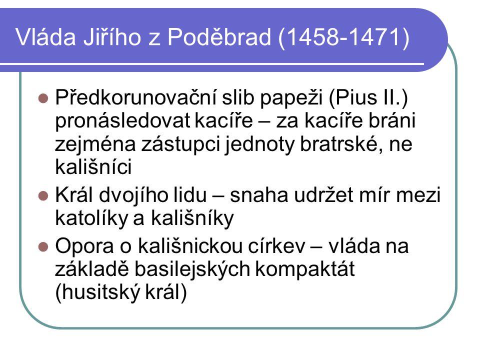 Vláda Jiřího z Poděbrad (1458-1471) Předkorunovační slib papeži (Pius II.) pronásledovat kacíře – za kacíře bráni zejména zástupci jednoty bratrské, n