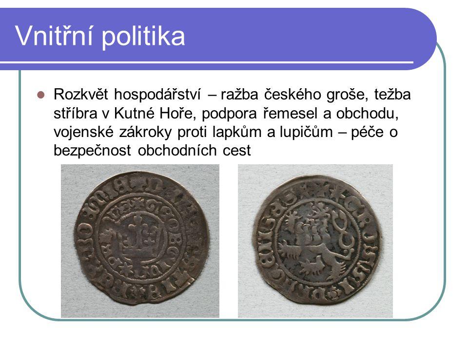 Vnitřní politika Rozkvět hospodářství – ražba českého groše, težba stříbra v Kutné Hoře, podpora řemesel a obchodu, vojenské zákroky proti lapkům a lu