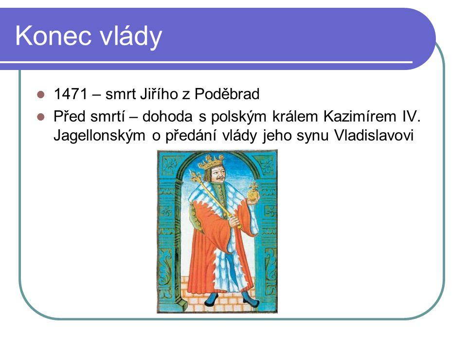 Konec vlády 1471 – smrt Jiřího z Poděbrad Před smrtí – dohoda s polským králem Kazimírem IV. Jagellonským o předání vlády jeho synu Vladislavovi