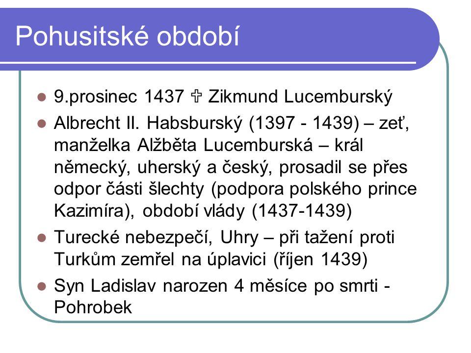 Pohusitské období 9.prosinec 1437  Zikmund Lucemburský Albrecht II. Habsburský (1397 - 1439) – zeť, manželka Alžběta Lucemburská – král německý, uher